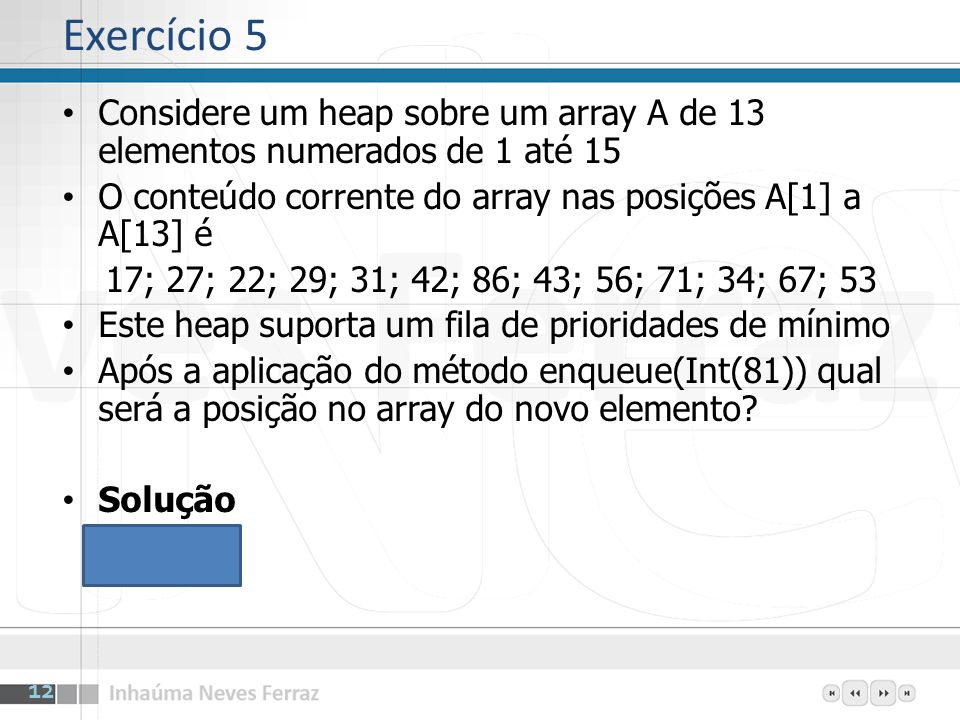Exercício 5Considere um heap sobre um array A de 13 elementos numerados de 1 até 15. O conteúdo corrente do array nas posições A[1] a A[13] é.